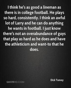 Dick Tomey - I think he's as good a lineman as there is in college football. He plays so hard, consistently. I think an awful lot of Larry and he can do anything he wants in football. I just know there's not an overabundance of guys that play as hard as he does and have the athleticism and want-to that he does.