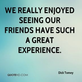 Dick Tomey - We really enjoyed seeing our friends have such a great experience.
