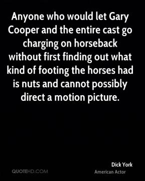 Anyone who would let Gary Cooper and the entire cast go charging on horseback without first finding out what kind of footing the horses had is nuts and cannot possibly direct a motion picture.