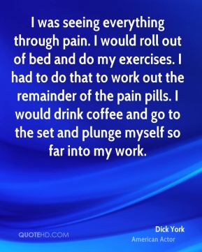 Dick York - I was seeing everything through pain. I would roll out of bed and do my exercises. I had to do that to work out the remainder of the pain pills. I would drink coffee and go to the set and plunge myself so far into my work.