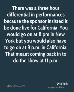 There was a three hour differential in performances because the sponsor insisted it be done live for California. You would go on at 8 pm in New York but you would also have to go on at 8 p.m. in California. That meant coming back in to do the show at 11 p.m.
