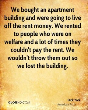 Dick York - We bought an apartment building and were going to live off the rent money. We rented to people who were on welfare and a lot of times they couldn't pay the rent. We wouldn't throw them out so we lost the building.