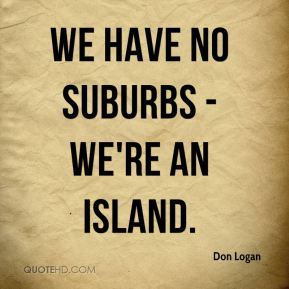 We have no suburbs - we're an island.