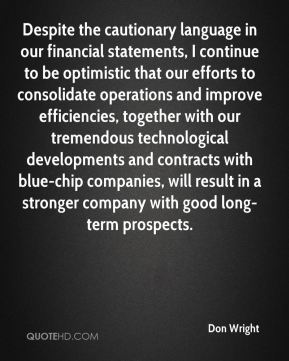 Don Wright - Despite the cautionary language in our financial statements, I continue to be optimistic that our efforts to consolidate operations and improve efficiencies, together with our tremendous technological developments and contracts with blue-chip companies, will result in a stronger company with good long-term prospects.