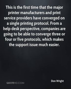 Don Wright - This is the first time that the major printer manufacturers and print service providers have converged on a single printing protocol. From a help desk perspective, companies are going to be able to converge three or four or five protocols, which makes the support issue much easier.