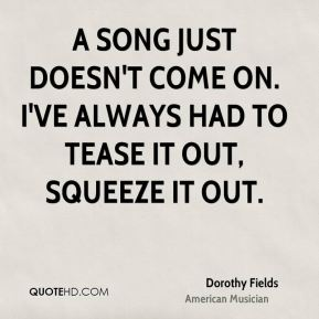 Dorothy Fields - A song just doesn't come on. I've always had to tease it out, squeeze it out.