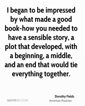 Dorothy Fields - I began to be impressed by what made a good book-how you needed to have a sensible story, a plot that developed, with a beginning, a middle, and an end that would tie everything together.