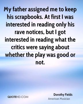 Dorothy Fields - My father assigned me to keep his scrapbooks. At first I was interested in reading only his rave notices, but I got interested in reading what the critics were saying about whether the play was good or not.