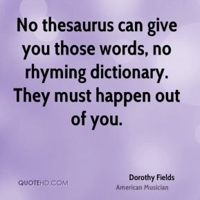 Dorothy Fields - No thesaurus can give you those words, no rhyming dictionary. They must happen out of you.