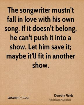 Dorothy Fields - The songwriter mustn't fall in love with his own song. If it doesn't belong, he can't push it into a show. Let him save it; maybe it'll fit in another show.