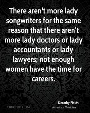 There aren't more lady songwriters for the same reason that there aren't more lady doctors or lady accountants or lady lawyers; not enough women have the time for careers.
