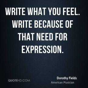 Dorothy Fields - Write what you feel. Write because of that need for expression.