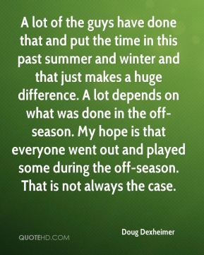 Doug Dexheimer - A lot of the guys have done that and put the time in this past summer and winter and that just makes a huge difference. A lot depends on what was done in the off-season. My hope is that everyone went out and played some during the off-season. That is not always the case.