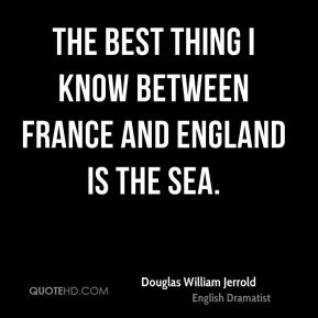 The best thing I know between France and England is the sea.