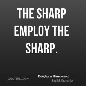 Douglas William Jerrold - The sharp employ the sharp.