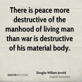 Douglas William Jerrold - There is peace more destructive of the manhood of living man than war is destructive of his material body.