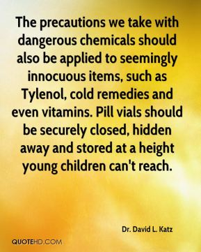 Dr. David L. Katz - The precautions we take with dangerous chemicals should also be applied to seemingly innocuous items, such as Tylenol, cold remedies and even vitamins. Pill vials should be securely closed, hidden away and stored at a height young children can't reach.