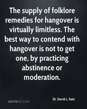 Dr. David L. Katz - The supply of folklore remedies for hangover is virtually limitless. The best way to contend with hangover is not to get one, by practicing abstinence or moderation.