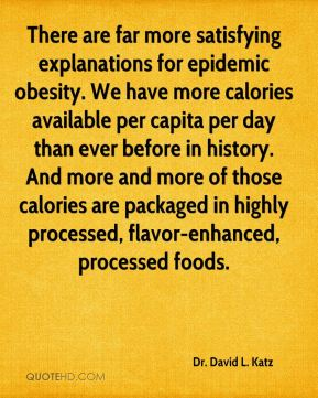 Dr. David L. Katz - There are far more satisfying explanations for epidemic obesity. We have more calories available per capita per day than ever before in history. And more and more of those calories are packaged in highly processed, flavor-enhanced, processed foods.