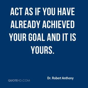 Dr. Robert Anthony - Act as if you have already achieved your goal and it is yours.