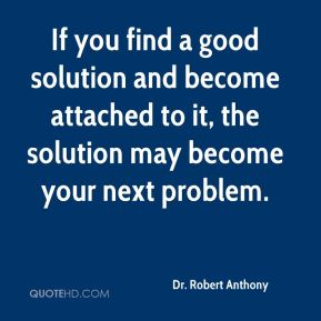 If you find a good solution and become attached to it, the solution may become your next problem.