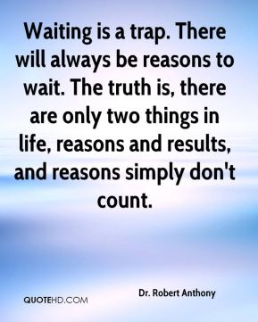 Waiting is a trap. There will always be reasons to wait. The truth is, there are only two things in life, reasons and results, and reasons simply don't count.