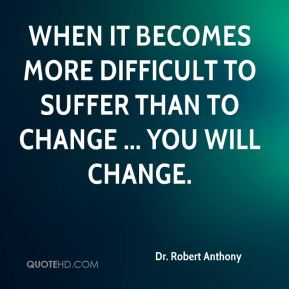 When it becomes more difficult to suffer than to change ... you will change.
