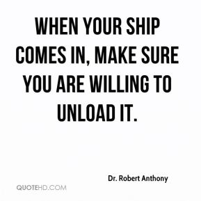 When your ship comes in, make sure you are willing to unload it.