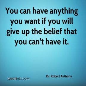 You can have anything you want if you will give up the belief that you can't have it.