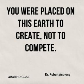 You were placed on this earth to create, not to compete.