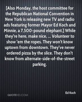[Also Monday, the host committee for the Republican National Convention in New York is releasing new TV and radio ads featuring former Mayor Ed Koch and Minnie, a 7,500-pound elephant.] While they're here, make nice, ... Volunteer to show 'em the ropes. They won't know uptown from downtown. They've never ordered pizza by the slice. They don't know from alternate-side-of-the-street parking.