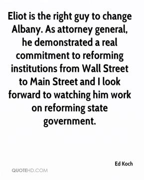 Ed Koch - Eliot is the right guy to change Albany. As attorney general, he demonstrated a real commitment to reforming institutions from Wall Street to Main Street and I look forward to watching him work on reforming state government.