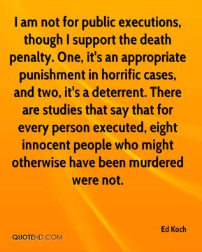 Ed Koch - I am not for public executions, though I support the death penalty. One, it's an appropriate punishment in horrific cases, and two, it's a deterrent. There are studies that say that for every person executed, eight innocent people who might otherwise have been murdered were not.