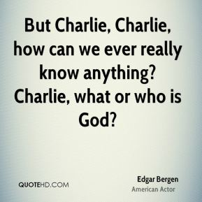 But Charlie, Charlie, how can we ever really know anything? Charlie, what or who is God?