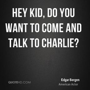 Hey kid, do you want to come and talk to Charlie?