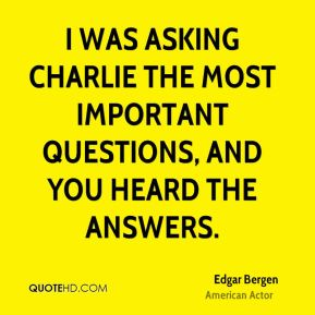 I was asking Charlie the most important questions, and you heard the answers.