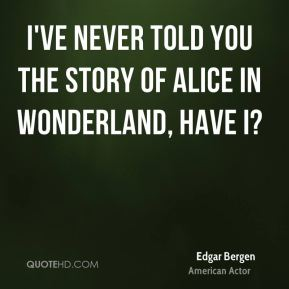 I've never told you the story of Alice in Wonderland, have I?