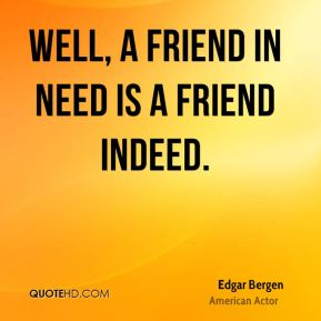 Edgar Bergen - Well, a friend in need is a friend indeed.