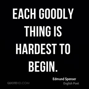 Each goodly thing is hardest to begin.