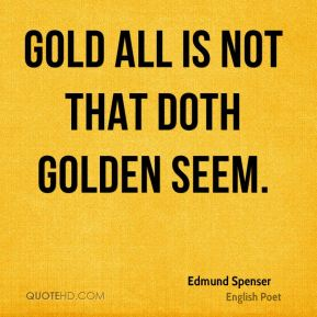 Gold all is not that doth golden seem.