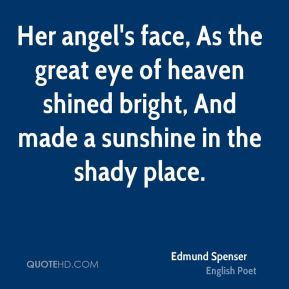 Her angel's face, As the great eye of heaven shined bright, And made a sunshine in the shady place.
