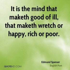 It is the mind that maketh good of ill, that maketh wretch or happy, rich or poor.