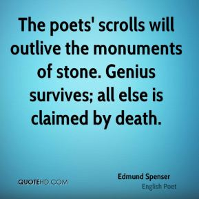 Edmund Spenser - The poets' scrolls will outlive the monuments of stone. Genius survives; all else is claimed by death.