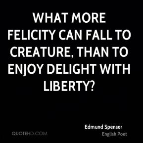 What more felicity can fall to creature, than to enjoy delight with liberty?