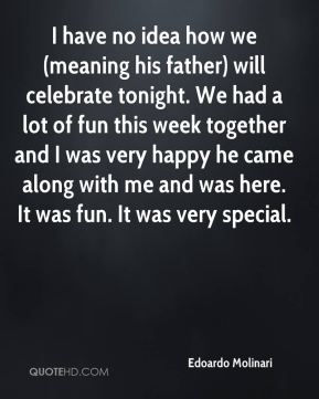 I have no idea how we (meaning his father) will celebrate tonight. We had a lot of fun this week together and I was very happy he came along with me and was here. It was fun. It was very special.