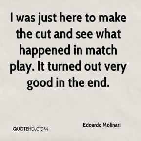 Edoardo Molinari - I was just here to make the cut and see what happened in match play. It turned out very good in the end.