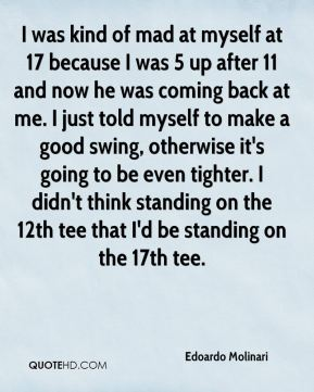I was kind of mad at myself at 17 because I was 5 up after 11 and now he was coming back at me. I just told myself to make a good swing, otherwise it's going to be even tighter. I didn't think standing on the 12th tee that I'd be standing on the 17th tee.