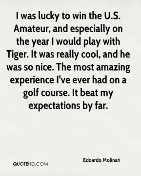 Edoardo Molinari - I was lucky to win the U.S. Amateur, and especially on the year I would play with Tiger. It was really cool, and he was so nice. The most amazing experience I've ever had on a golf course. It beat my expectations by far.