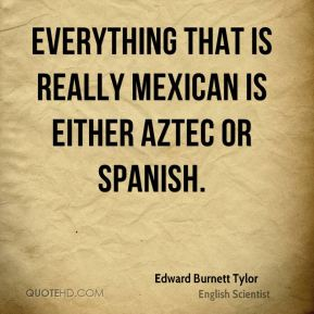 Edward Burnett Tylor - Everything that is really Mexican is either Aztec or Spanish.
