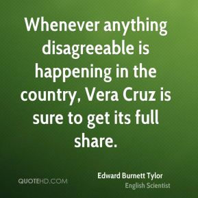 Edward Burnett Tylor - Whenever anything disagreeable is happening in the country, Vera Cruz is sure to get its full share.